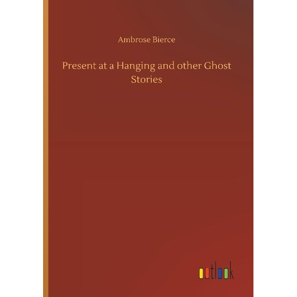 Bierce, Ambrose - Present at a Hanging and other Ghost Stories