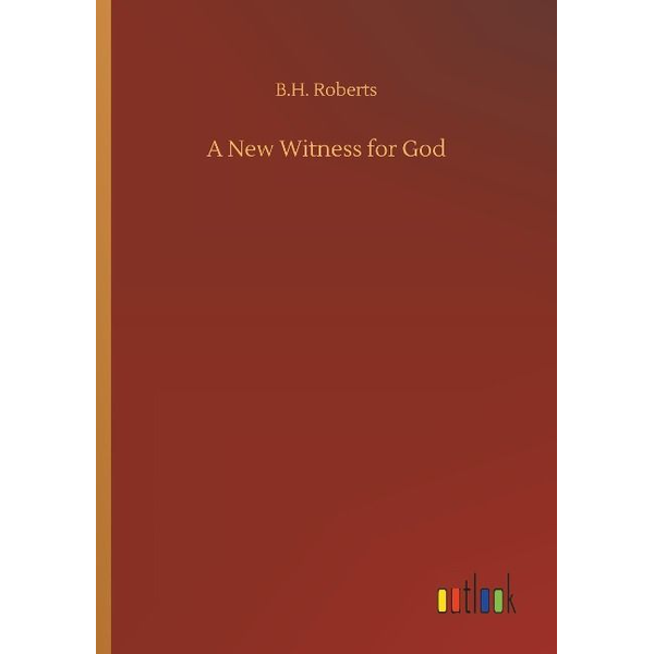 Roberts, B. H. - A New Witness for God