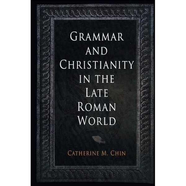 Chin, Catherine M. - Grammar and Christianity in the Late Roman World