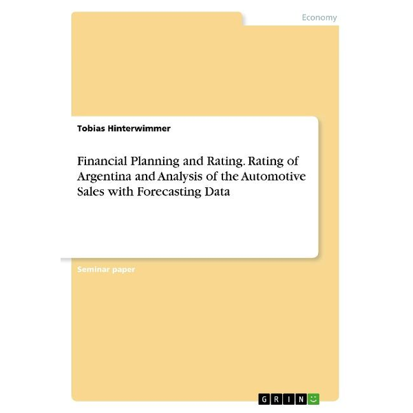 Hinterwimmer, Tobias - Financial Planning and Rating. Rating of Argentina and Analysis of the Automotive Sales with Forecasting Data