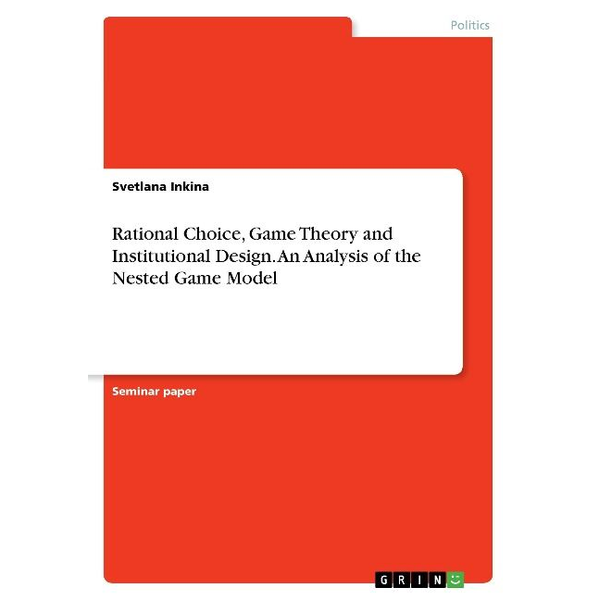 Inkina, Svetlana - Rational Choice, Game Theory and Institutional Design. An Analysis of the Nested Game Model