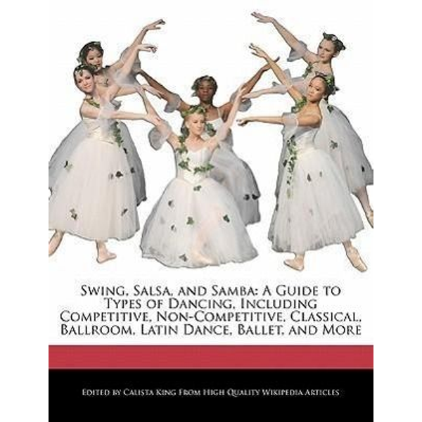 King, Calista - Swing, Salsa, and Samba: A Guide to Types of Dancing, Including Competitive, Non-Competitive, Classical, Ballroom, Latin Dance, Ballet, and Mor