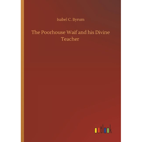 Byrum, Isabel C. - The Poorhouse Waif and his Divine Teacher
