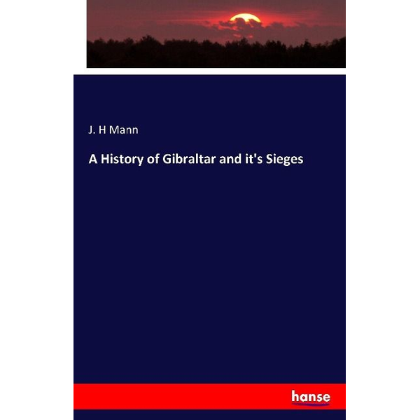 Mann, J. H - A History of Gibraltar and it's Sieges