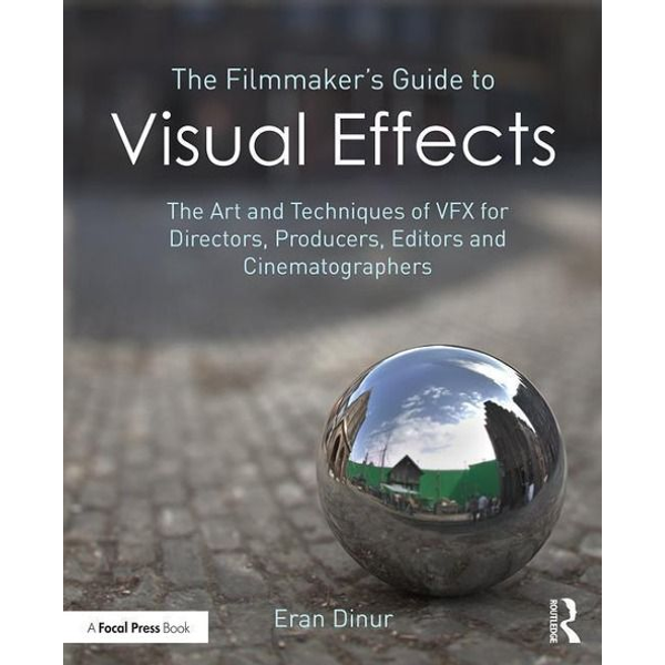 Dinur, Eran - The Filmmaker's Guide to Visual Effects: The Art and Techniques of Vfx for Directors, Producers, Editors and Cinematographers