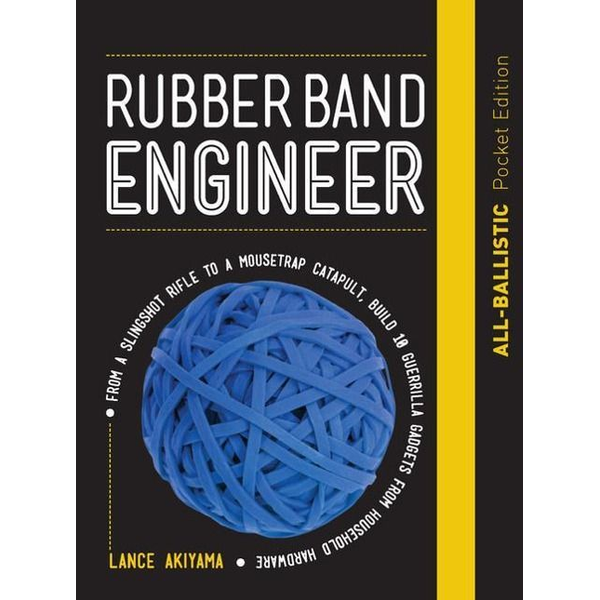 Akiyama, Lance - Rubber Band Engineer: All-Ballistic Pocket Edition: From a Slingshot Rifle to a Mousetrap Catapult, Build 10 Guerrilla Gadgets from Household Hardware