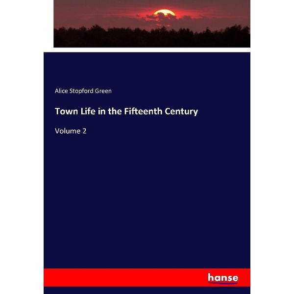 Green, Alice Stopford - Town Life in the Fifteenth Century
