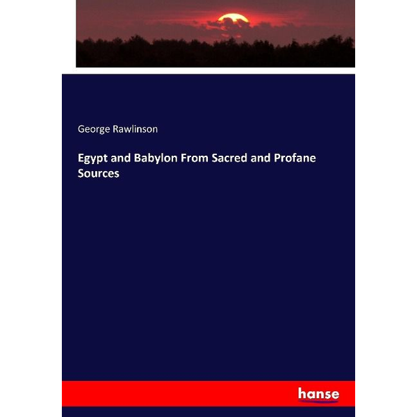 Rawlinson, George Egypt and Babylon From Sacred and Profane Sources