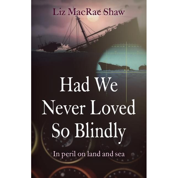 Macrae Shaw, Liz - Had We Never Loved So Blindly - In peril on land and sea