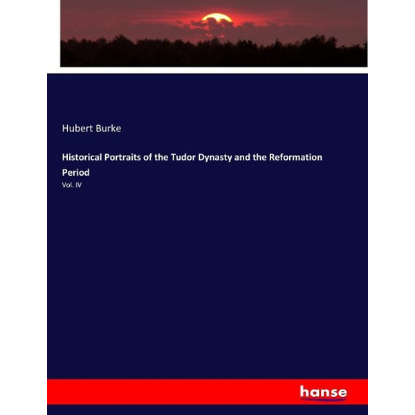 Burke, Hubert - Historical Portraits of the Tudor Dynasty and the Reformation Period