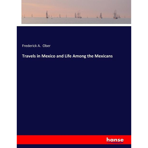 Ober, Frederick A. - Travels in Mexico and Life Among the Mexicans