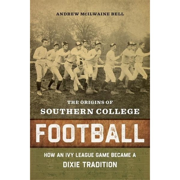 Bell, Andrew McIlwaine - The Origins of Southern College Football: How an Ivy League Game Became a Dixie Tradition