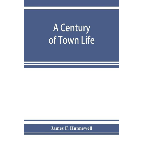 F. Hunnewell, James - A century of town life; a history of Charlestown, Massachusetts, 1775-1887