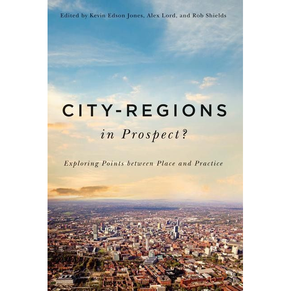 Jones, Kevin Edson - City-Regions in Prospect?: Exploring the Meeting Points Between Place and Practice
