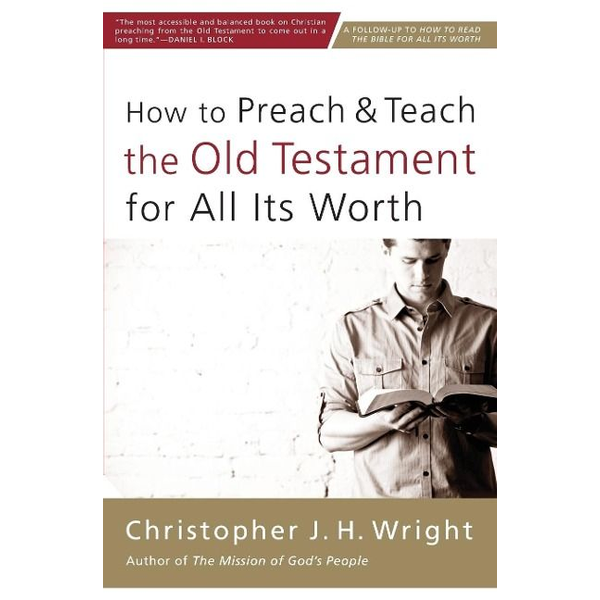 Wright, Christopher J. H. - How to Preach and Teach the Old Testament for All Its Worth