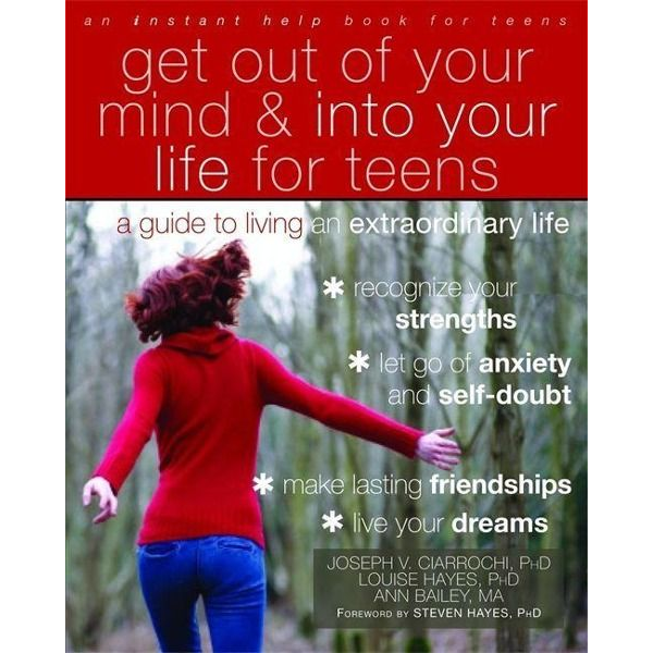 Ciarrochi, Joseph V. - Get Out of Your Mind and Into Your Life for Teens: A Guide to Living an Extraordinary Life