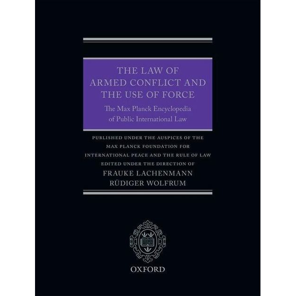 Frauke Lachenmann, Rüdiger Wolfrum - The Law of Armed Conflict and the Use of Force: The Max Planck Encyclopedia of Public International Law