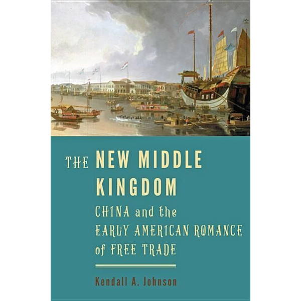 Johnson, Kendall A. - The New Middle Kingdom: China and the Early American Romance of Free Trade