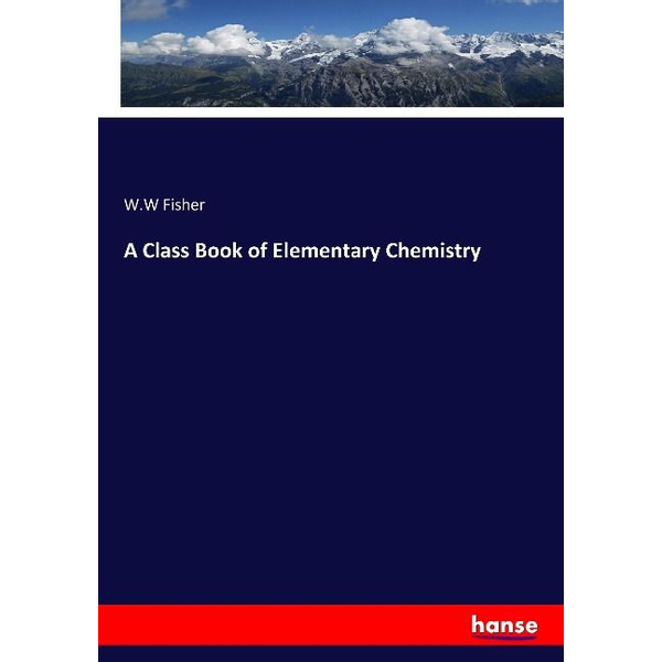 Fisher, W. W - A Class Book of Elementary Chemistry