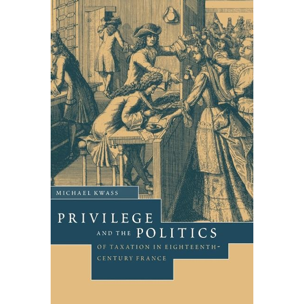 Kwass, Michael - Privilege and the Politics of Taxation in Eighteenth-Century France