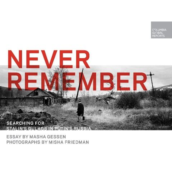 Gessen, Masha - Never Remember: Searching for Stalin's Gulags in Putin's Russia