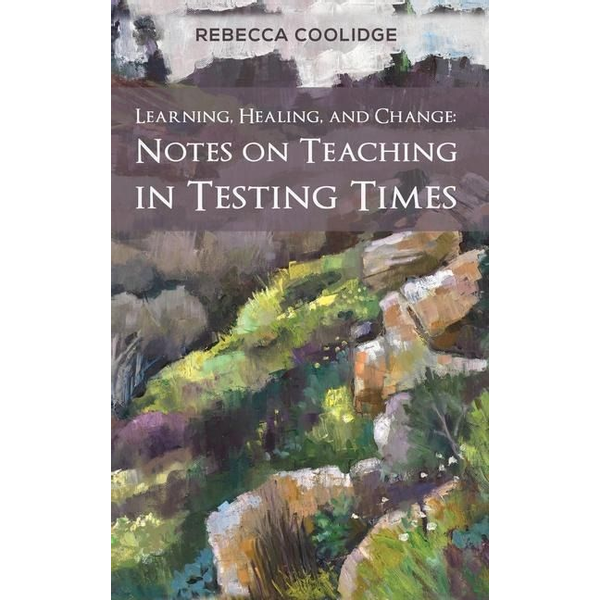Coolidge, Rebecca - Learning, Healing, and Change: Notes on Teaching in Testing Times