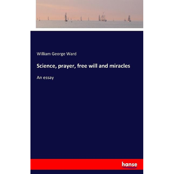 Ward, William George - Science, prayer, free will and miracles