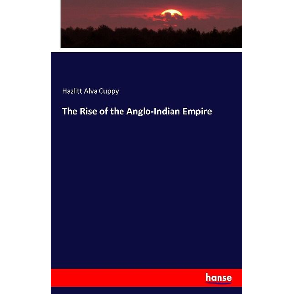 Cuppy, Hazlitt Alva - The Rise of the Anglo-Indian Empire