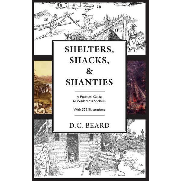 Beard, D. C. - Shelters, Shacks, and Shanties: An Illustrated Guide to Wilderness Shelters