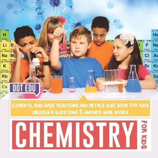Dot Edu - Chemistry for Kids   Elements, Acid-Base Reactions and Metals Quiz Book for Kids   Children's Questions & Answer Game Books