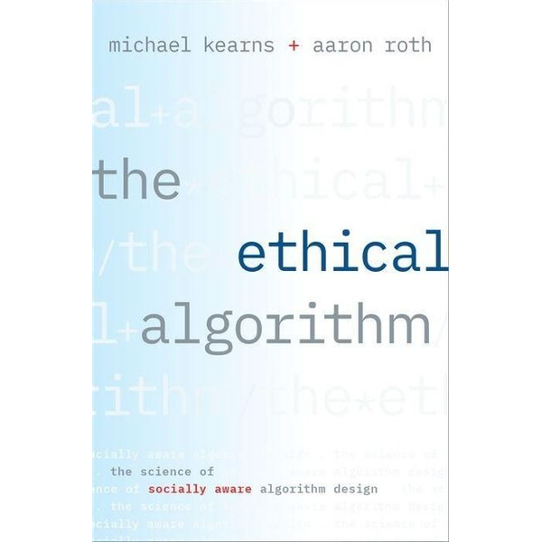 Kearns, Michael (Professor and the National Center Chair in the Computer and Information Science department, Professor and the National Center Chair in the Computer and Information Science department, University of Pennsylvania) - The Ethical Algorithm