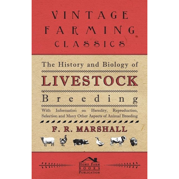 Marshall, F. R. - The History and Biology of Livestock Breeding - With Information on Heredity, Reproduction, Selection and Many Other Aspects of Animal Breeding