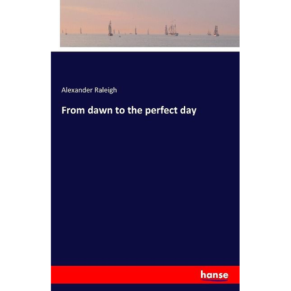 Raleigh, Alexander - From dawn to the perfect day