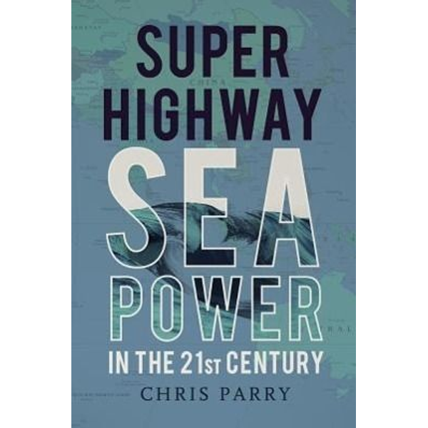 Parry, Chris - Super Highway: Sea Power in the 21st Century
