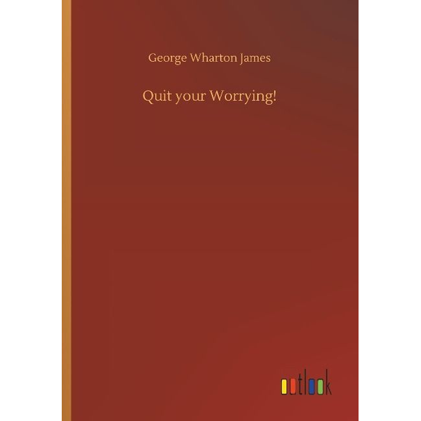 James, George Wharton - Quit your Worrying!