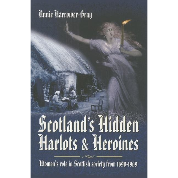 Harrower-Gray, Annie - Scotland's Hidden Harlots and Heroines: Women's Role in Scottish Society from 1690-1969