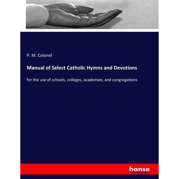 Colonel, P. M. - Manual of Select Catholic Hymns and Devotions