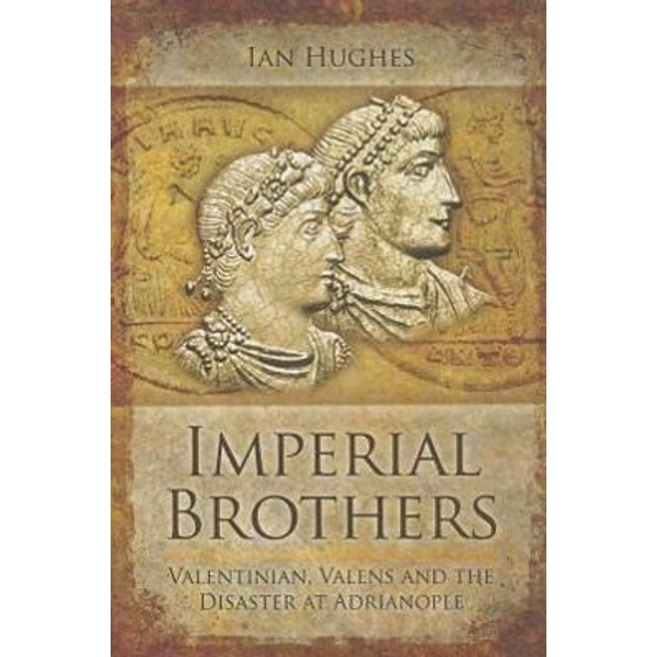 Hughes, Ian - Imperial Brothers: Valentinian, Valens and the Disaster at Adrianople