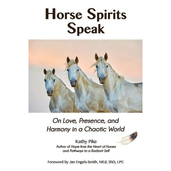 Pike, Kathy - Horse Spirits Speak: On Love, Presence, and Harmony in a Chaotic World