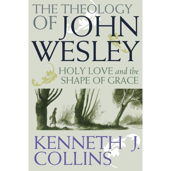 Collins, Kenneth J. - The Theology of John Wesley