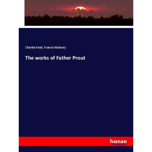 Kent, Charles - The works of Father Prout