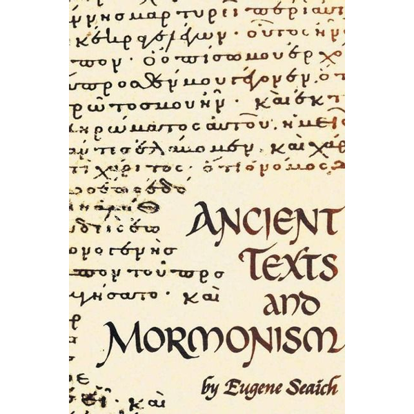 Seaich, Eugene - Ancient Texts And Mormonism The REAL Answer to Critics of Mormonism Showing that Mormonism is a genuine restoration of Primitive Christianity