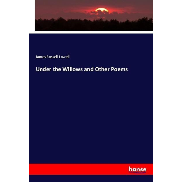 Lowell, James Russell - Under the Willows and Other Poems