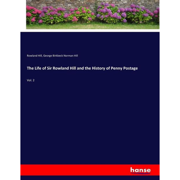 Hill, Rowland - The Life of Sir Rowland Hill and the History of Penny Postage