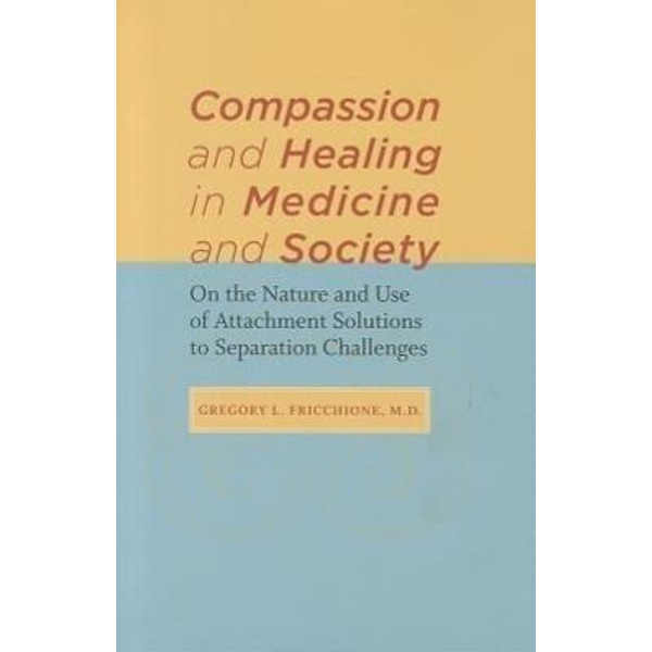 Fricchione, Gregory L. - Compassion and Healing in Medicine and Society: On the Nature and Use of Attachment Solutions to Separation Challenges