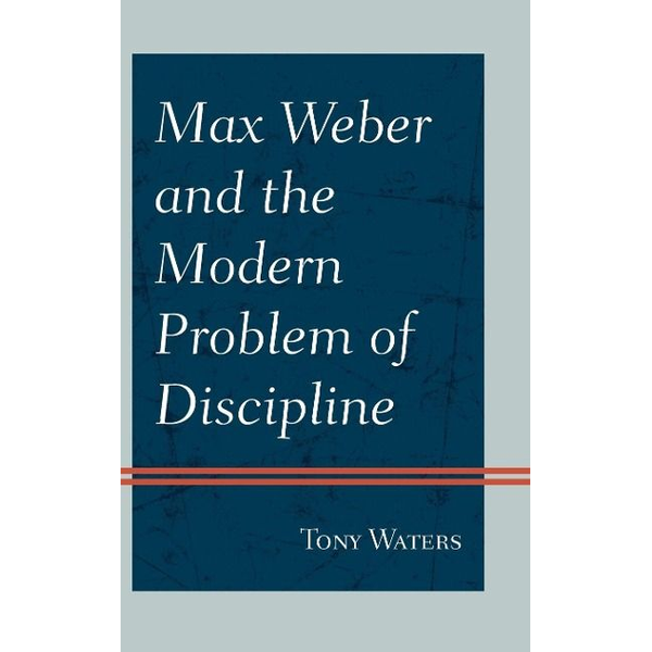 Waters, Tony - Max Weber and the Modern Problem of Discipline