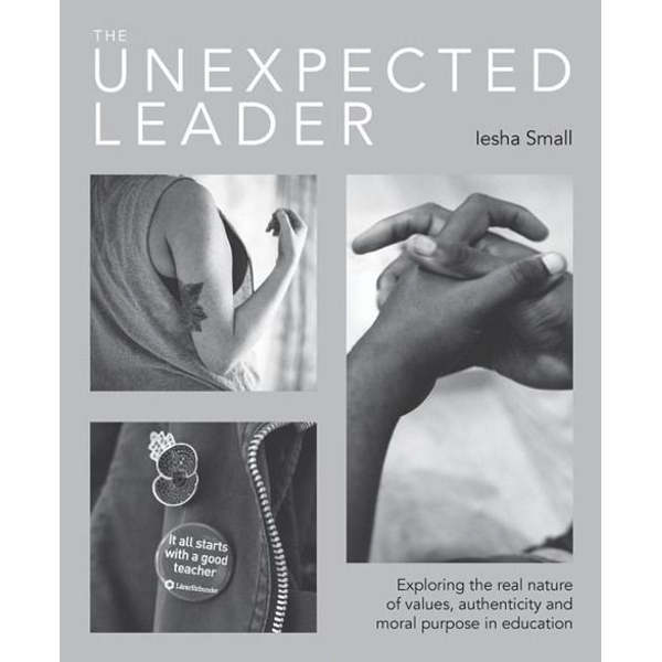 Small, Iesha - The Unexpected Leader: Exploring the Real Nature of Values, Authenticity and Moral Purpose in Education