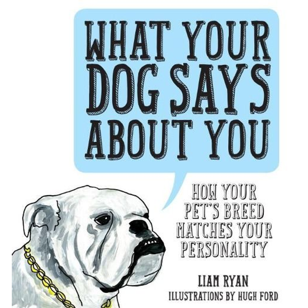 Ryan, Liam - What Your Dog Says about You: How Your Pet's Breed Matches Your Personality