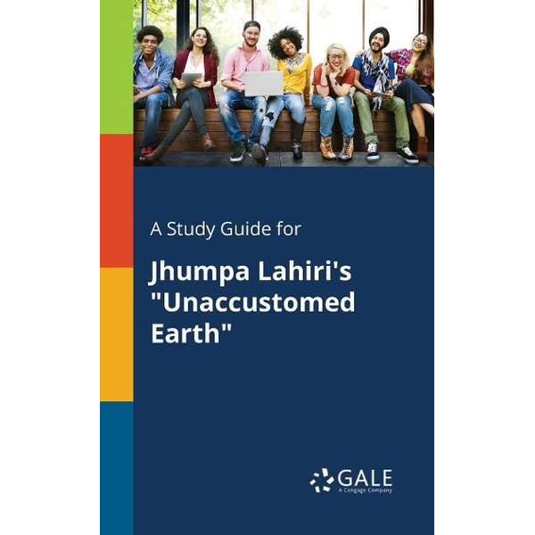 """Gale, Cengage Learning - A Study Guide for Jhumpa Lahiri's """"Unaccustomed Earth"""""""