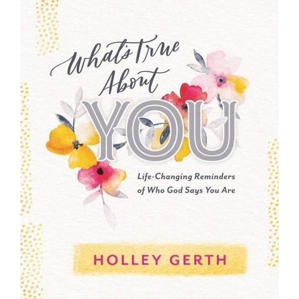Gerth, Holley - What's True about You: Life-Changing Reminders of Who God Says You Are